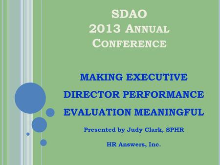 SDAO 2013 A NNUAL C ONFERENCE MAKING EXECUTIVE DIRECTOR PERFORMANCE EVALUATION MEANINGFUL Presented by Judy Clark, SPHR HR Answers, Inc.
