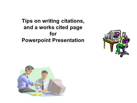 Tips on writing citations, and a works cited page for Powerpoint Presentation.