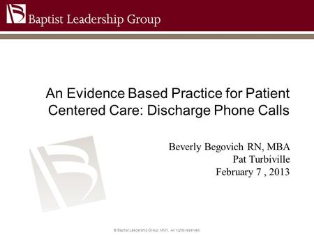 © Baptist Leadership Group, MMX. All rights reserved. An Evidence Based Practice for Patient Centered Care: Discharge Phone Calls Beverly Begovich RN,