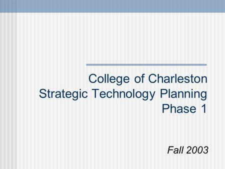 College of Charleston Strategic Technology Planning Phase 1 Fall 2003.