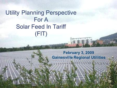 Utility Planning Perspective For A Solar Feed In Tariff (FIT) February 3, 2009 Gainesville Regional Utilities.