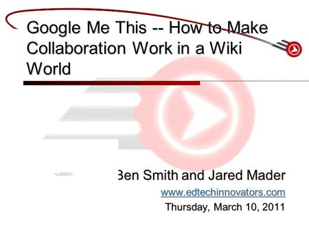 Ben Smith and Jared Mader www.edtechinnovators.com Thursday, March 10, 2011 Google Me This -- How to Make Collaboration Work in a Wiki World.