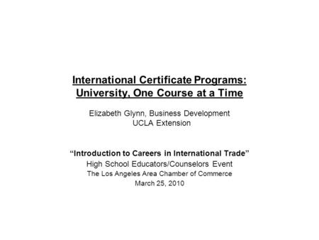International Certificate Programs: University, One Course at a Time Elizabeth Glynn, Business Development UCLA Extension Introduction to Careers in International.