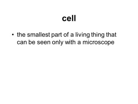 Cell the smallest part of a living thing that can be seen only with a microscope.