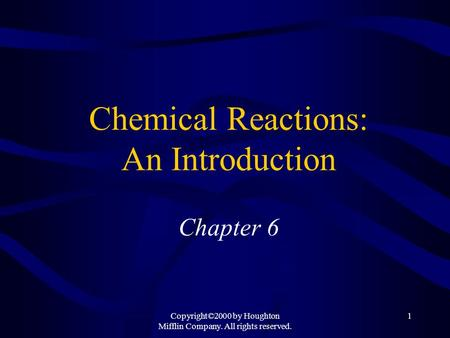 Copyright©2000 by Houghton Mifflin Company. All rights reserved. 1 Chemical Reactions: An Introduction Chapter 6.