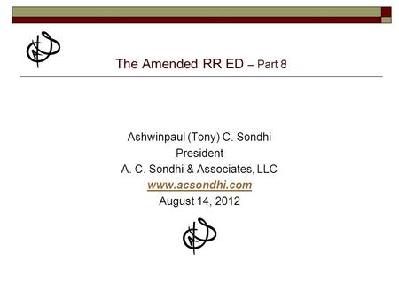 The Amended RR ED – Part 8 Ashwinpaul (Tony) C. Sondhi President A. C. Sondhi & Associates, LLC www.acsondhi.com August 14, 2012.