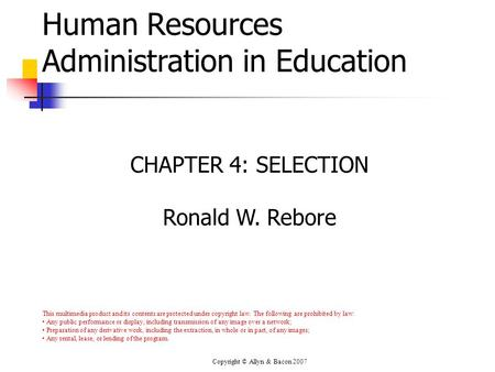 Copyright © Allyn & Bacon 2007 Human Resources Administration in Education CHAPTER 4: SELECTION Ronald W. Rebore This multimedia product and its contents.