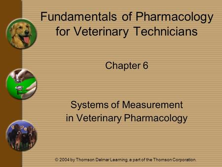 © 2004 by Thomson Delmar Learning, a part of the Thomson Corporation. Fundamentals of Pharmacology for Veterinary Technicians Chapter 6 Systems of Measurement.
