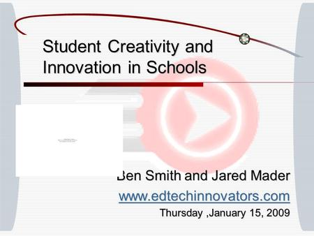 Student Creativity and Innovation in Schools Ben Smith and Jared Mader www.edtechinnovators.com Thursday,January 15, 2009.