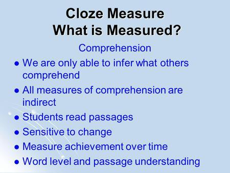 Cloze Measure What is Measured? Comprehension We are only able to infer what others comprehend All measures of comprehension are indirect Students read.