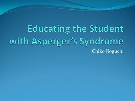 Chiko Noguchi. What is Asperger Syndrome? A developmental disorder that affects a child's ability to socialize and communicate effectively with others.