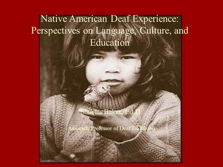 Sharon Baker, Ed.D. Associate Professor of Deaf Education Native American Deaf Experience: Perspectives on Language, Culture, and Education.