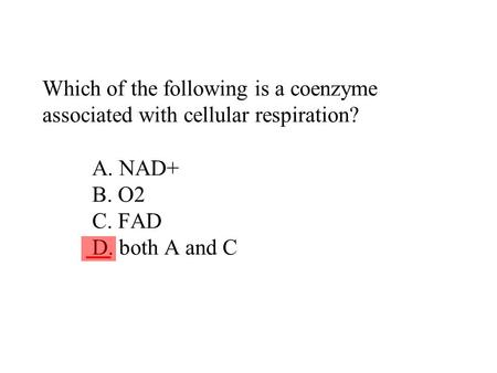 Which of the following is a coenzyme associated with cellular respiration? A. NAD+ B. O2 C. FAD D. both A and C ___.