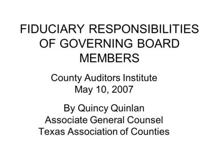 FIDUCIARY RESPONSIBILITIES OF GOVERNING BOARD MEMBERS County Auditors Institute May 10, 2007 By Quincy Quinlan Associate General Counsel Texas Association.