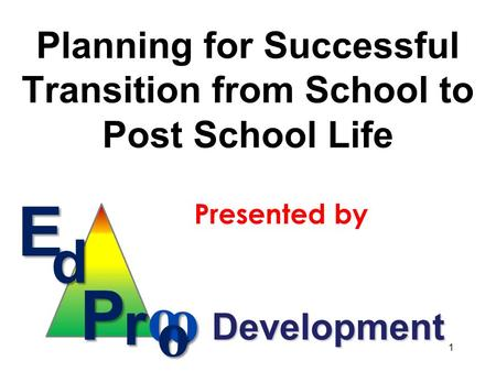 Planning for Successful Transition from School to Post School Life Presented by Ed P r o o o Development 1.