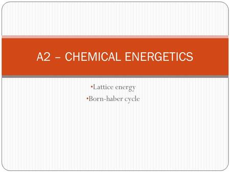 Lattice energy Born-haber cycle A2 – CHEMICAL ENERGETICS.