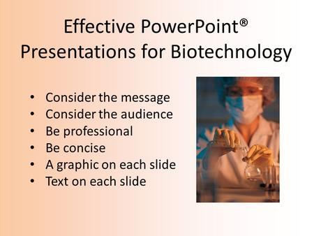 Effective PowerPoint® Presentations for Biotechnology Consider the message Consider the audience Be professional Be concise A graphic on each slide Text.