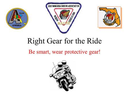 Right Gear for the Ride Be smart, wear protective gear!