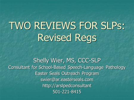 TWO REVIEWS FOR SLPs: Revised Regs Shelly Wier, MS, CCC-SLP Consultant for School-Based Speech-Language Pathology Easter Seals Outreach Program