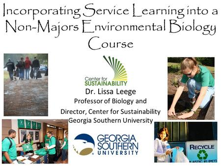 Incorporating Service Learning into a Non-Majors Environmental Biology Course Dr. Lissa Leege Professor of Biology and Director, Center for Sustainability.
