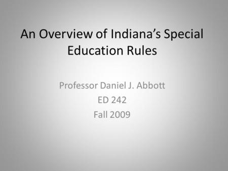 An Overview of Indianas Special Education Rules Professor Daniel J. Abbott ED 242 Fall 2009.