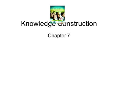 Knowledge Construction Chapter 7. Constructive processes in learning and memory.