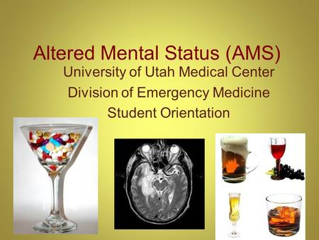 Altered Mental Status (AMS) University of Utah Medical Center Division of Emergency Medicine Student Orientation.