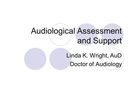 Audiological Assessment and Support Linda K. Wright, AuD Doctor of Audiology.