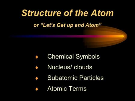Structure of the Atom or Lets Get up and Atom Chemical Symbols Nucleus/ clouds Subatomic Particles Atomic Terms.