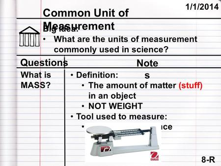 8-R Common Unit of Measurement 1/1/2014 Questions Note s Big Idea: What are the units of measurement commonly used in science? What is MASS? Definition: