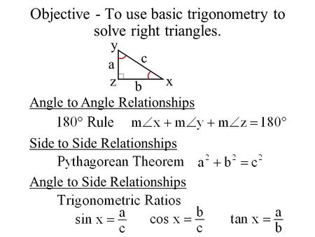Objective - To use basic trigonometry to solve right triangles. Angle to Angle Relationships Side to Side Relationships Angle to Side Relationships a b.