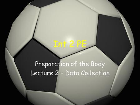 Int 2 PE Preparation of the Body Lecture 2 – Data Collection.