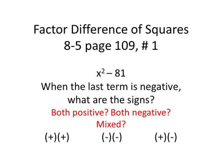 Factor Difference of Squares 8-5 page 109, # 1 x 2 – 81 When the last term is negative, what are the signs? Both positive? Both negative? Mixed? (+)(+)