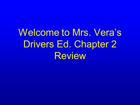 Welcome to Mrs. Vera's Drivers Ed. Chapter 2 Review