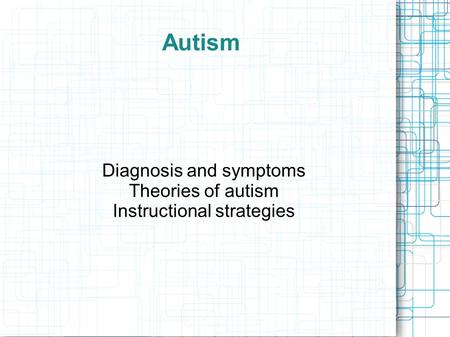 Diagnosis and symptoms Theories of autism Instructional strategies