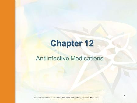 Elsevier items and derived items © 2010, 2006, 2003, 2000 by Mosby, an imprint of Elsevier Inc. 1 Chapter 12 Antiinfective Medications.