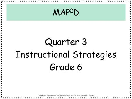 Copyright ©, Long Beach Unified School District. All rights reserved. - Grade 6 MAP 2 D Quarter 3 Instructional Strategies Grade 6.