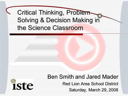 Critical Thinking, Problem Solving & Decision Making in the Science Classroom Ben Smith and Jared Mader Red Lion Area School District Saturday, March 29,