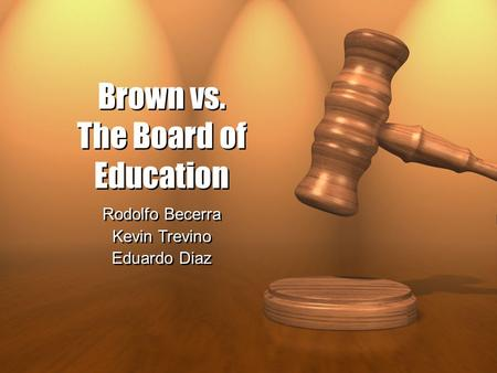 Brown vs. The Board of Education Rodolfo Becerra Kevin Trevino Eduardo Diaz Rodolfo Becerra Kevin Trevino Eduardo Diaz.