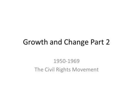 Growth and Change Part 2 1950-1969 The Civil Rights Movement.