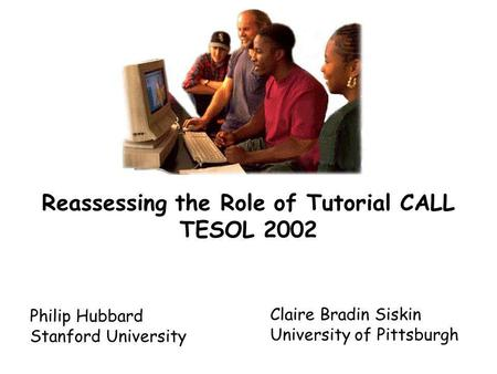 Reassessing the Role of Tutorial CALL TESOL 2002 Philip Hubbard Stanford University Claire Bradin Siskin University of Pittsburgh.