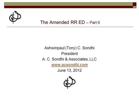 The Amended RR ED – Part 6 Ashwinpaul (Tony) C. Sondhi President A. C. Sondhi & Associates, LLC www.acsondhi.com June 13, 2012.