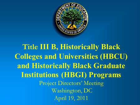 Title III B, Historically Black Colleges and Universities (HBCU) and Historically Black Graduate Institutions (HBGI) Programs Project Directors Meeting.