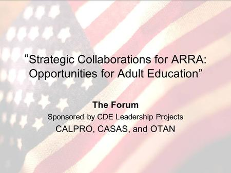 Strategic Collaborations for ARRA: Opportunities for Adult Education The Forum Sponsored by CDE Leadership Projects CALPRO, CASAS, and OTAN.