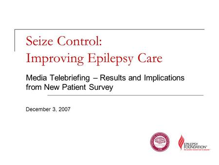 Seize Control: Improving Epilepsy Care Media Telebriefing – Results and Implications from New Patient Survey December 3, 2007.
