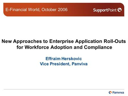 New Approaches to Enterprise Application Roll-Outs for Workforce Adoption and Compliance Effraim Herskovic Vice President, Panviva E-Financial World, October.