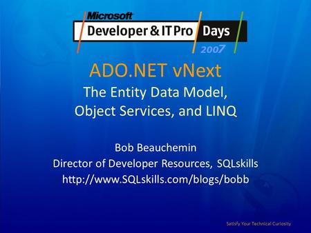 Satisfy Your Technical Curiosity ADO.NET vNext The Entity Data Model, Object Services, and LINQ Bob Beauchemin Director of Developer Resources, SQLskills.