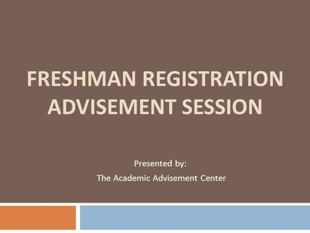 FRESHMAN REGISTRATION ADVISEMENT SESSION Presented by: The Academic Advisement Center.