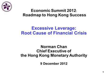 1 Economic Summit 2012 Roadmap to Hong Kong Success Excessive Leverage: Root Cause of Financial Crisis Norman Chan Chief Executive of the Hong Kong Monetary.
