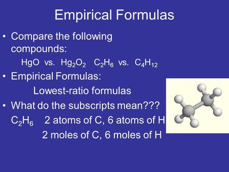 Empirical Formulas Compare the following compounds: HgO vs. Hg 2 O 2 C 2 H 6 vs. C 4 H 12 Empirical Formulas: Lowest-ratio formulas What do the subscripts.